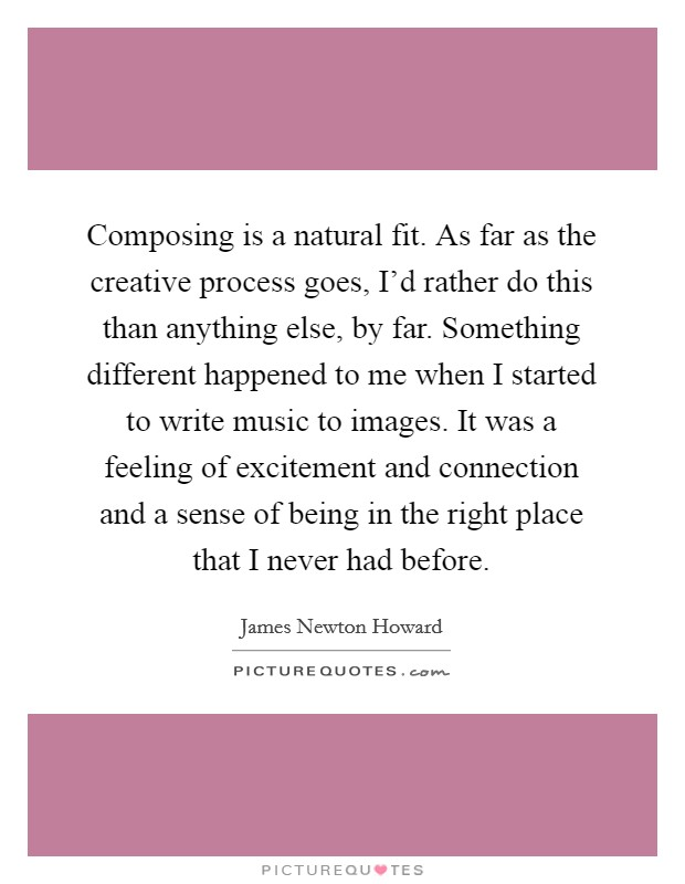 Composing is a natural fit. As far as the creative process goes, I'd rather do this than anything else, by far. Something different happened to me when I started to write music to images. It was a feeling of excitement and connection and a sense of being in the right place that I never had before Picture Quote #1