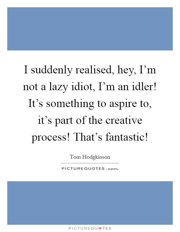 I suddenly realised, hey, I'm not a lazy idiot, I'm an idler! It's something to aspire to, it's part of the creative process! That's fantastic! Picture Quote #1