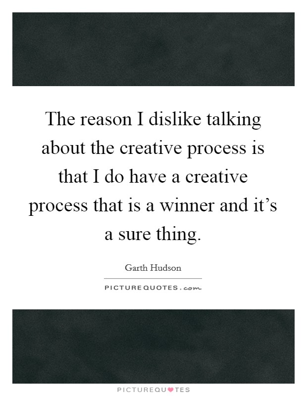 The reason I dislike talking about the creative process is that I do have a creative process that is a winner and it's a sure thing Picture Quote #1