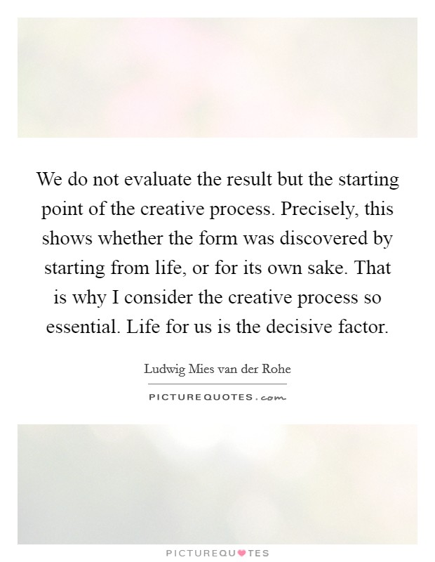We do not evaluate the result but the starting point of the creative process. Precisely, this shows whether the form was discovered by starting from life, or for its own sake. That is why I consider the creative process so essential. Life for us is the decisive factor Picture Quote #1
