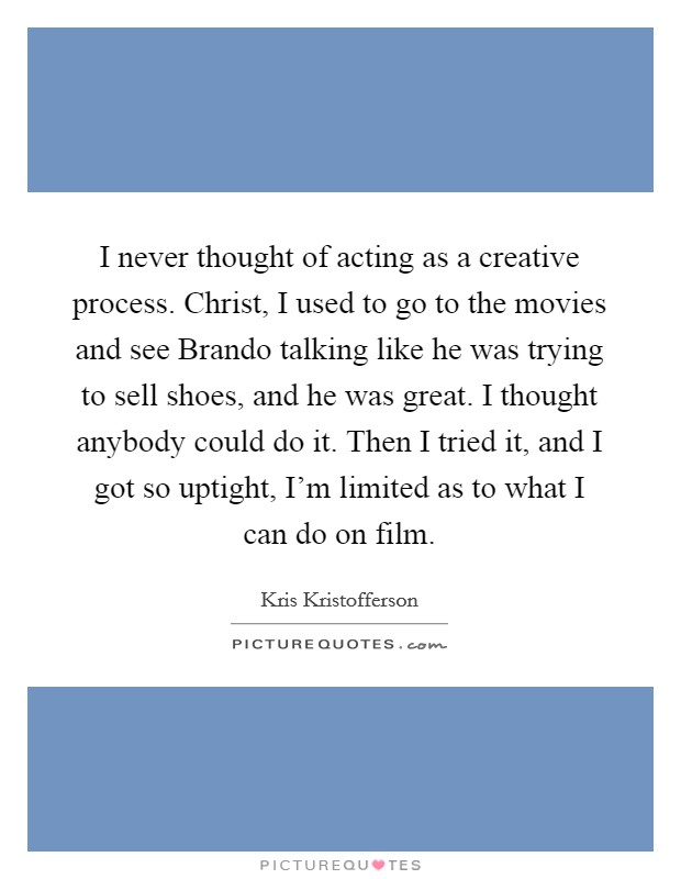 I never thought of acting as a creative process. Christ, I used to go to the movies and see Brando talking like he was trying to sell shoes, and he was great. I thought anybody could do it. Then I tried it, and I got so uptight, I'm limited as to what I can do on film. Picture Quote #1