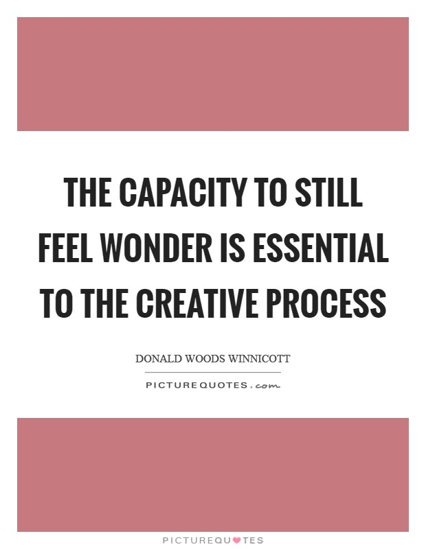 The capacity to still feel wonder is essential to the creative process Picture Quote #1
