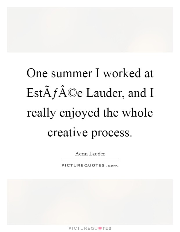 One summer I worked at Estée Lauder, and I really enjoyed the whole creative process Picture Quote #1
