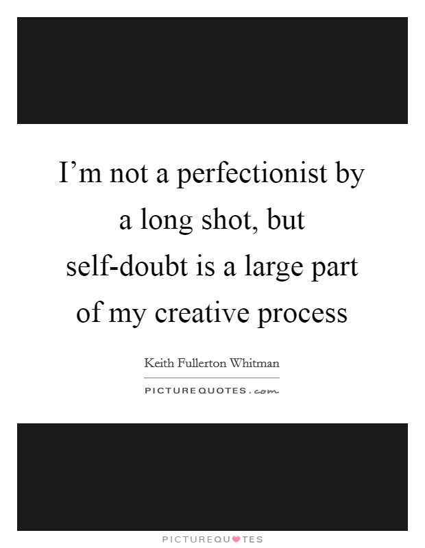 I'm not a perfectionist by a long shot, but self-doubt is a large part of my creative process Picture Quote #1
