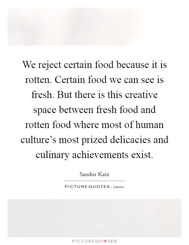 We reject certain food because it is rotten. Certain food we can see is fresh. But there is this creative space between fresh food and rotten food where most of human culture's most prized delicacies and culinary achievements exist Picture Quote #1