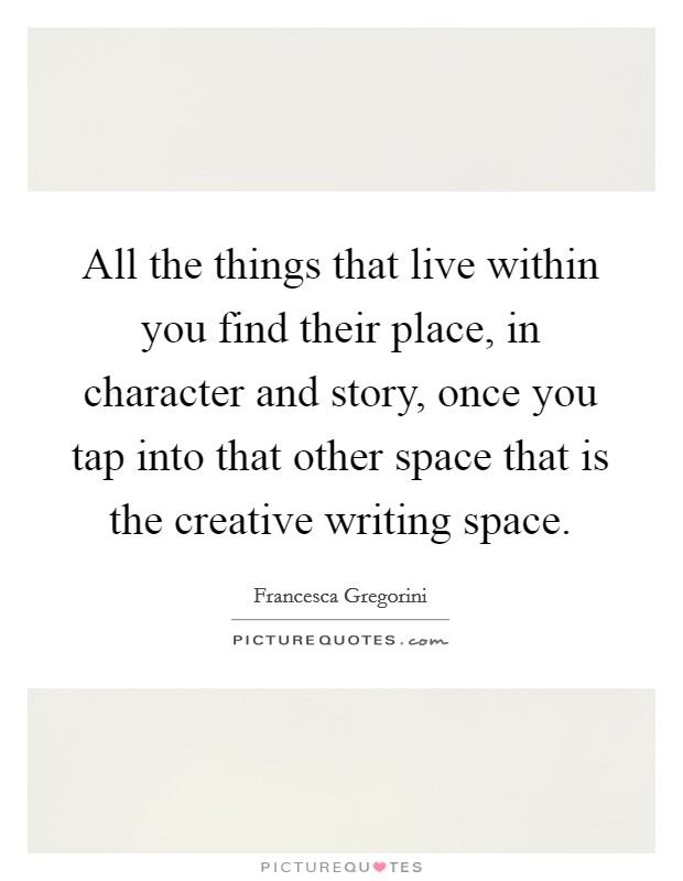 All the things that live within you find their place, in character and story, once you tap into that other space that is the creative writing space Picture Quote #1