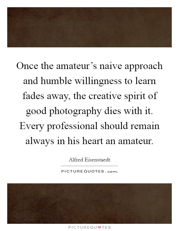 Once the amateur's naive approach and humble willingness to learn fades away, the creative spirit of good photography dies with it. Every professional should remain always in his heart an amateur Picture Quote #1