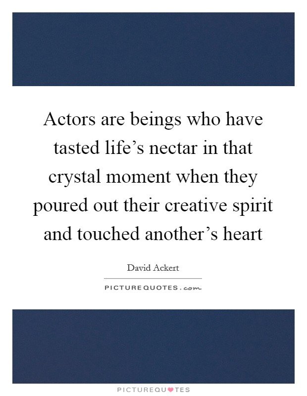 Actors are beings who have tasted life's nectar in that crystal moment when they poured out their creative spirit and touched another's heart Picture Quote #1