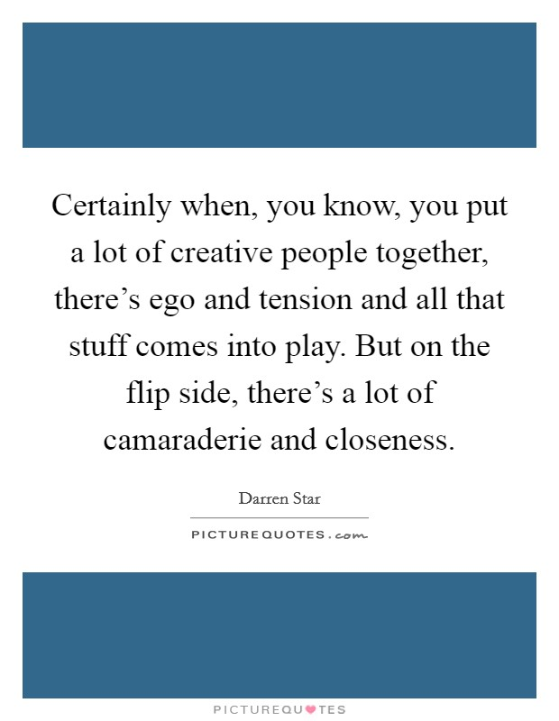 Certainly when, you know, you put a lot of creative people together, there's ego and tension and all that stuff comes into play. But on the flip side, there's a lot of camaraderie and closeness Picture Quote #1