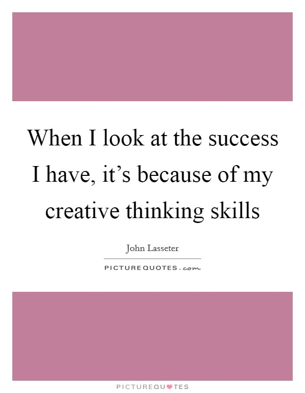 When I look at the success I have, it's because of my creative thinking skills Picture Quote #1
