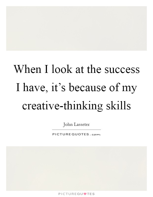When I look at the success I have, it's because of my creative-thinking skills Picture Quote #1