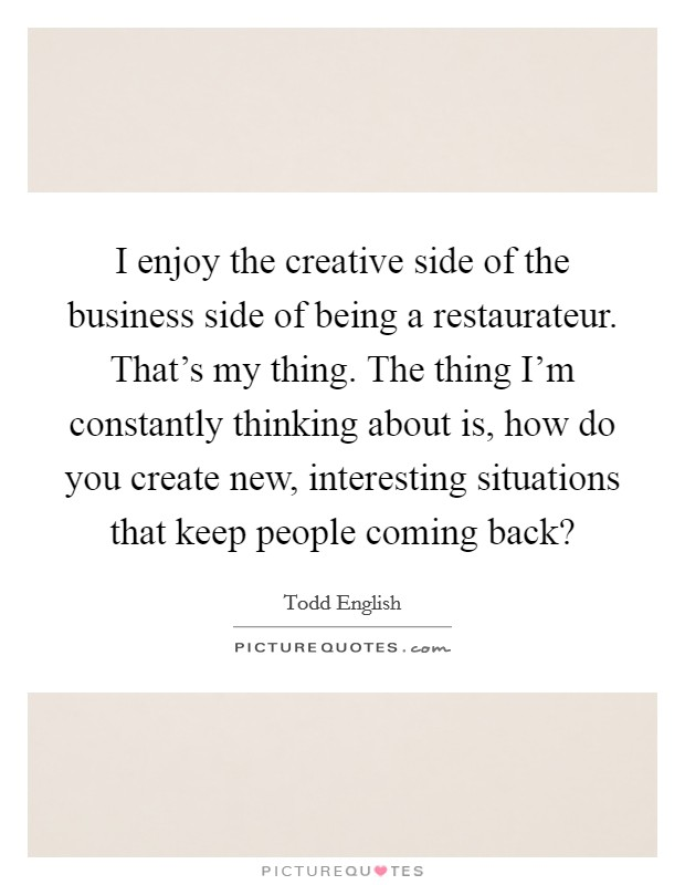 I enjoy the creative side of the business side of being a restaurateur. That's my thing. The thing I'm constantly thinking about is, how do you create new, interesting situations that keep people coming back? Picture Quote #1