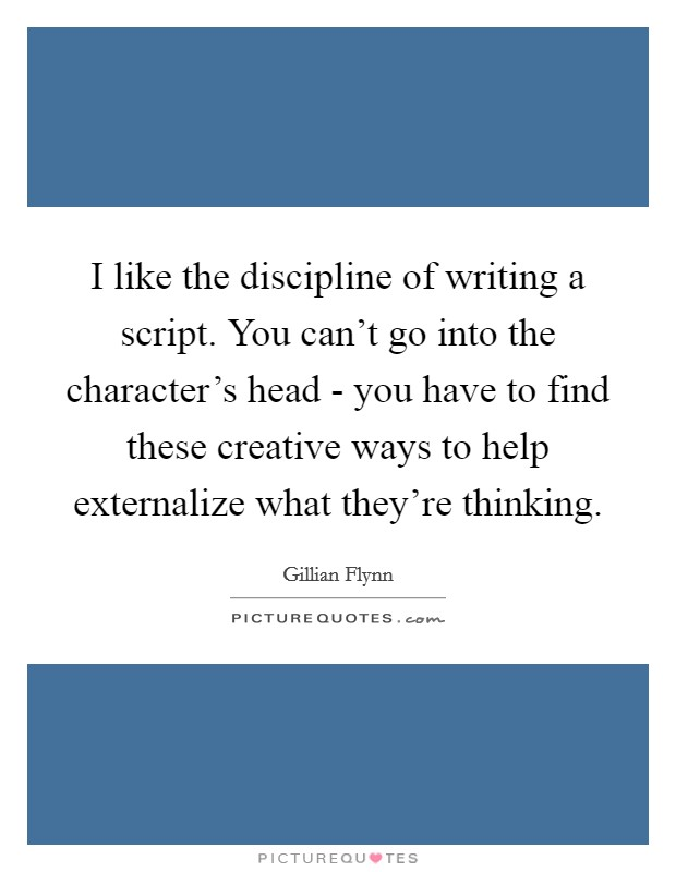 I like the discipline of writing a script. You can't go into the character's head - you have to find these creative ways to help externalize what they're thinking Picture Quote #1