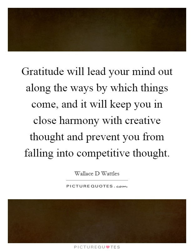 Gratitude will lead your mind out along the ways by which things come, and it will keep you in close harmony with creative thought and prevent you from falling into competitive thought Picture Quote #1