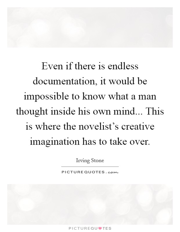 Even if there is endless documentation, it would be impossible to know what a man thought inside his own mind... This is where the novelist's creative imagination has to take over Picture Quote #1