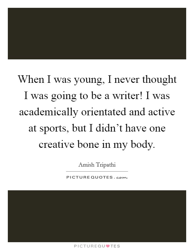 When I was young, I never thought I was going to be a writer! I was academically orientated and active at sports, but I didn't have one creative bone in my body Picture Quote #1
