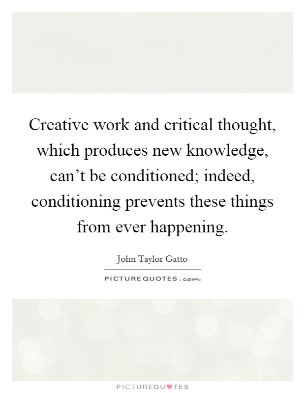 Creative work and critical thought, which produces new knowledge, can't be conditioned; indeed, conditioning prevents these things from ever happening Picture Quote #1