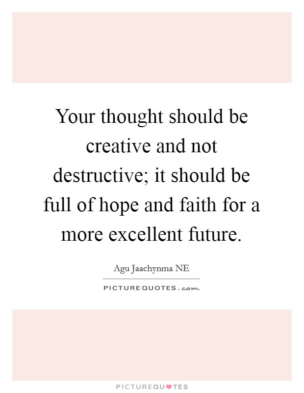 Your thought should be creative and not destructive; it should be full of hope and faith for a more excellent future. Picture Quote #1