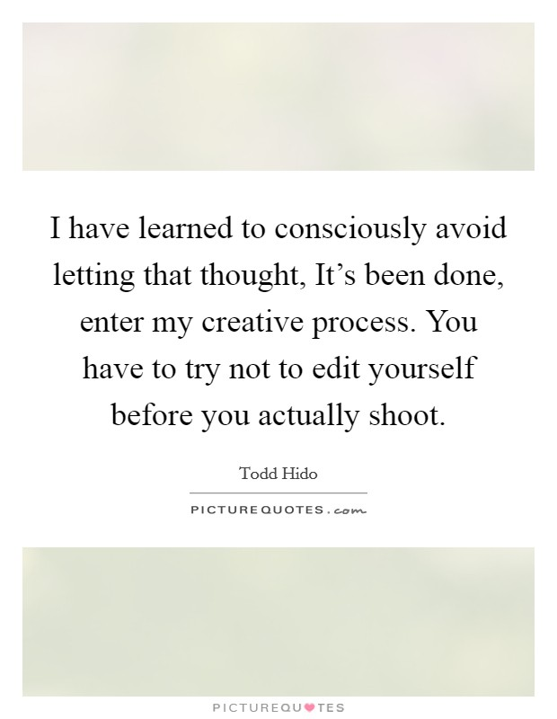 I have learned to consciously avoid letting that thought, It's been done, enter my creative process. You have to try not to edit yourself before you actually shoot Picture Quote #1