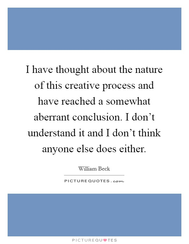 I have thought about the nature of this creative process and have reached a somewhat aberrant conclusion. I don't understand it and I don't think anyone else does either Picture Quote #1