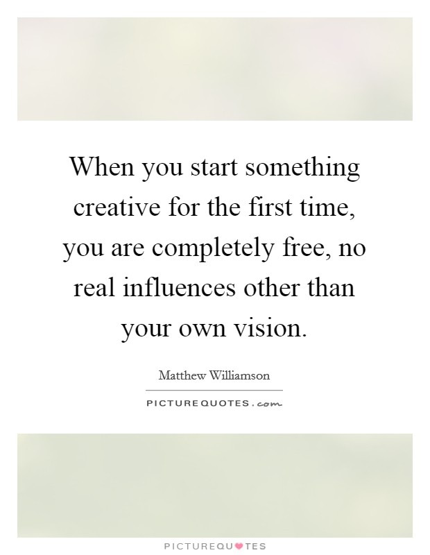 When you start something creative for the first time, you are completely free, no real influences other than your own vision Picture Quote #1