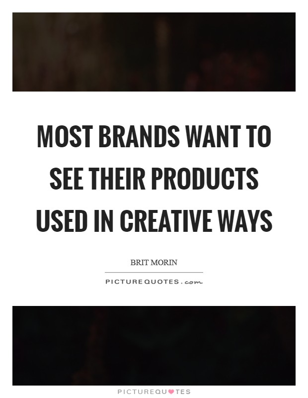 Most brands want to see their products used in creative ways Picture Quote #1