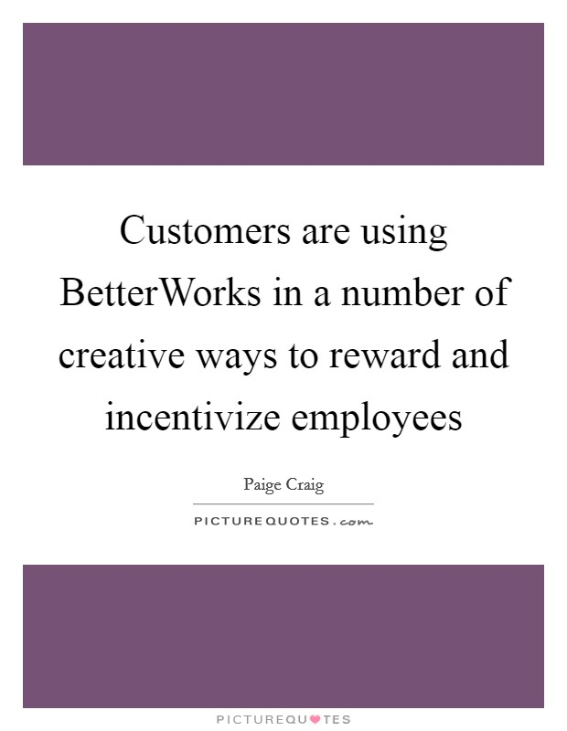 Customers are using BetterWorks in a number of creative ways to reward and incentivize employees Picture Quote #1