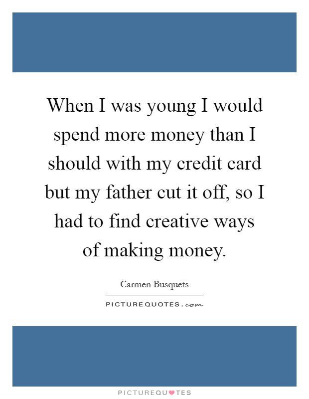 When I was young I would spend more money than I should with my credit card but my father cut it off, so I had to find creative ways of making money Picture Quote #1