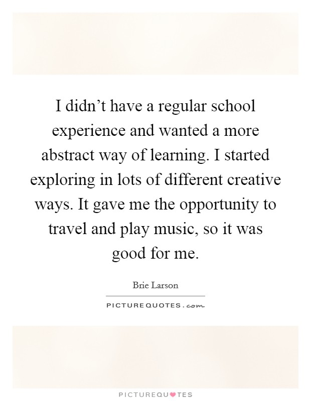 I didn't have a regular school experience and wanted a more abstract way of learning. I started exploring in lots of different creative ways. It gave me the opportunity to travel and play music, so it was good for me Picture Quote #1