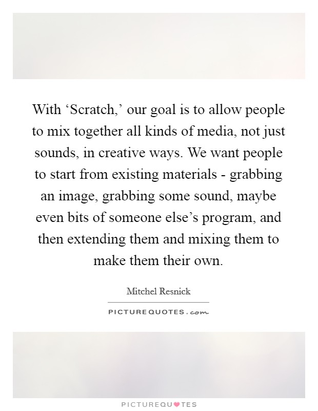 With 'Scratch,' our goal is to allow people to mix together all kinds of media, not just sounds, in creative ways. We want people to start from existing materials - grabbing an image, grabbing some sound, maybe even bits of someone else's program, and then extending them and mixing them to make them their own Picture Quote #1