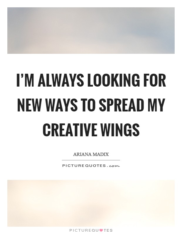 I'm always looking for new ways to spread my creative wings Picture Quote #1