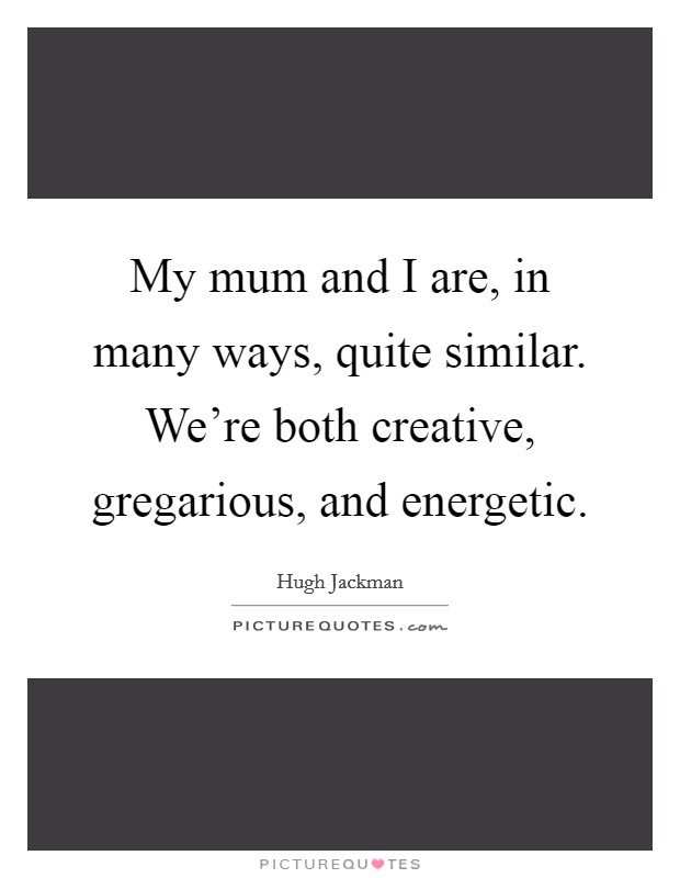 My mum and I are, in many ways, quite similar. We're both creative, gregarious, and energetic Picture Quote #1