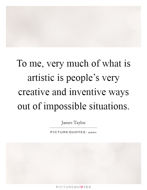 To me, very much of what is artistic is people's very creative and inventive ways out of impossible situations Picture Quote #1