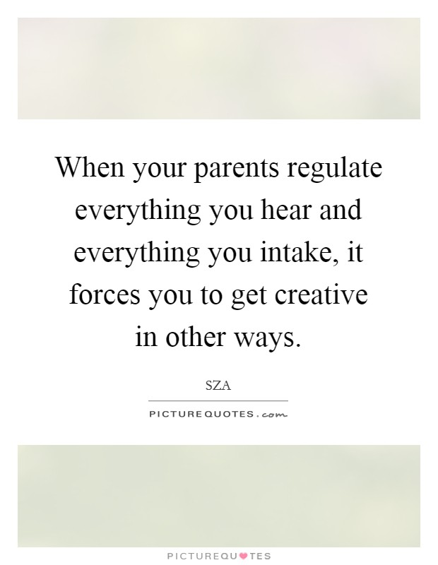When your parents regulate everything you hear and everything you intake, it forces you to get creative in other ways Picture Quote #1