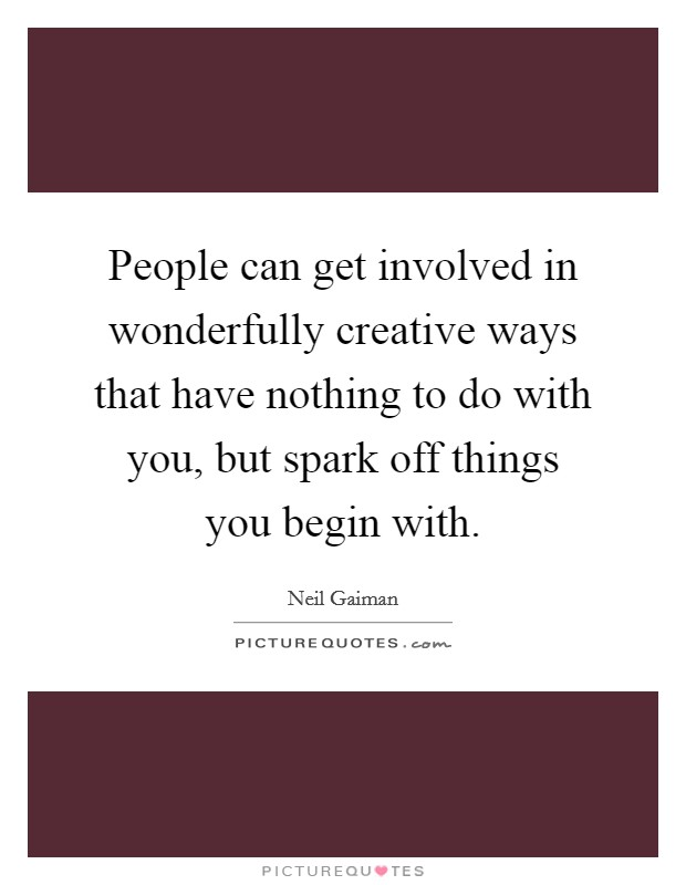 People can get involved in wonderfully creative ways that have nothing to do with you, but spark off things you begin with Picture Quote #1