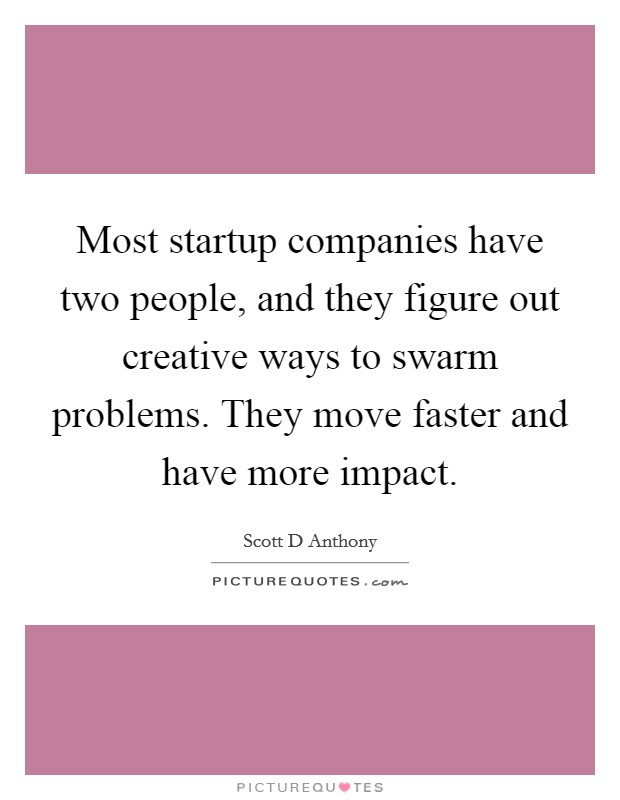 Most startup companies have two people, and they figure out creative ways to swarm problems. They move faster and have more impact Picture Quote #1