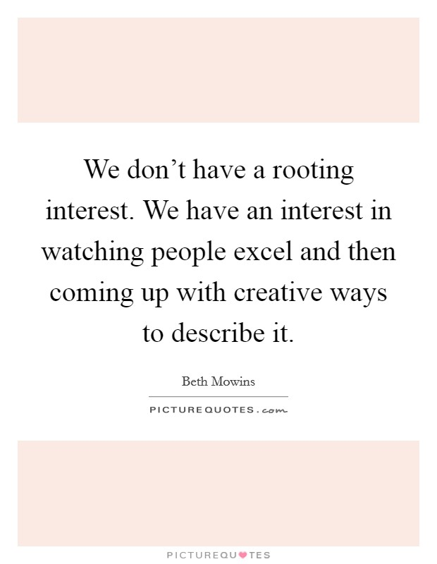 We don't have a rooting interest. We have an interest in watching people excel and then coming up with creative ways to describe it Picture Quote #1