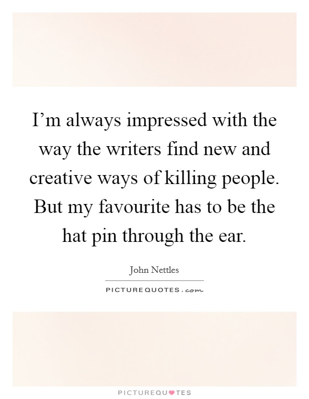 I'm always impressed with the way the writers find new and creative ways of killing people. But my favourite has to be the hat pin through the ear Picture Quote #1