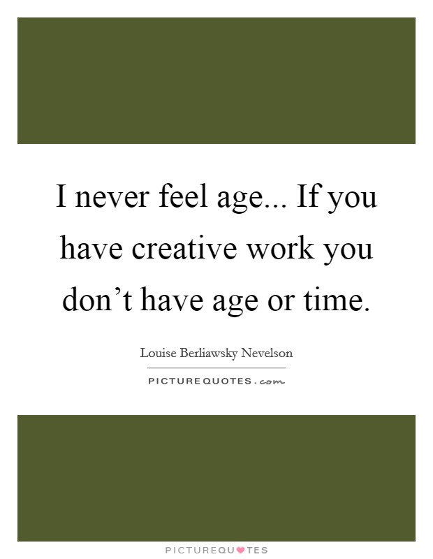 I never feel age... If you have creative work you don't have age or time Picture Quote #1