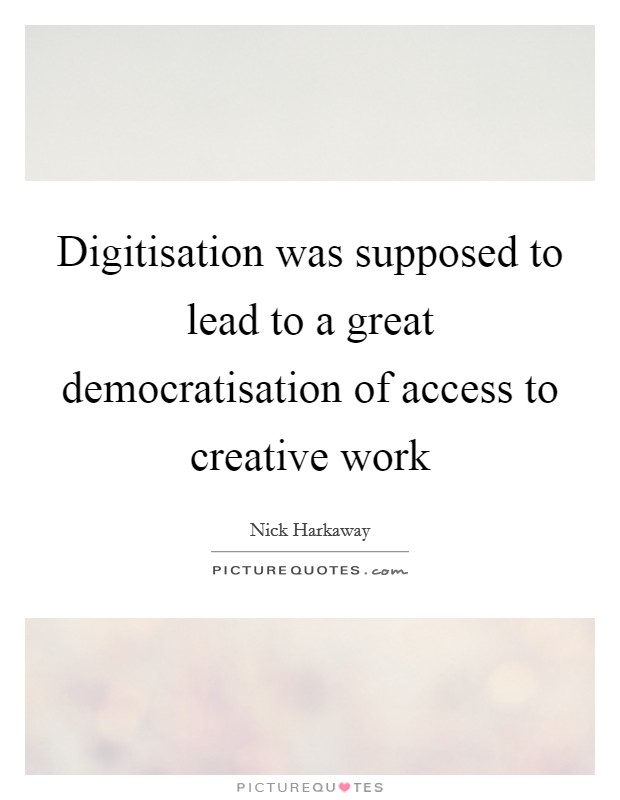 Digitisation was supposed to lead to a great democratisation of access to creative work Picture Quote #1