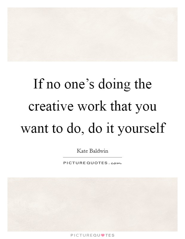 If no one's doing the creative work that you want to do, do it yourself Picture Quote #1