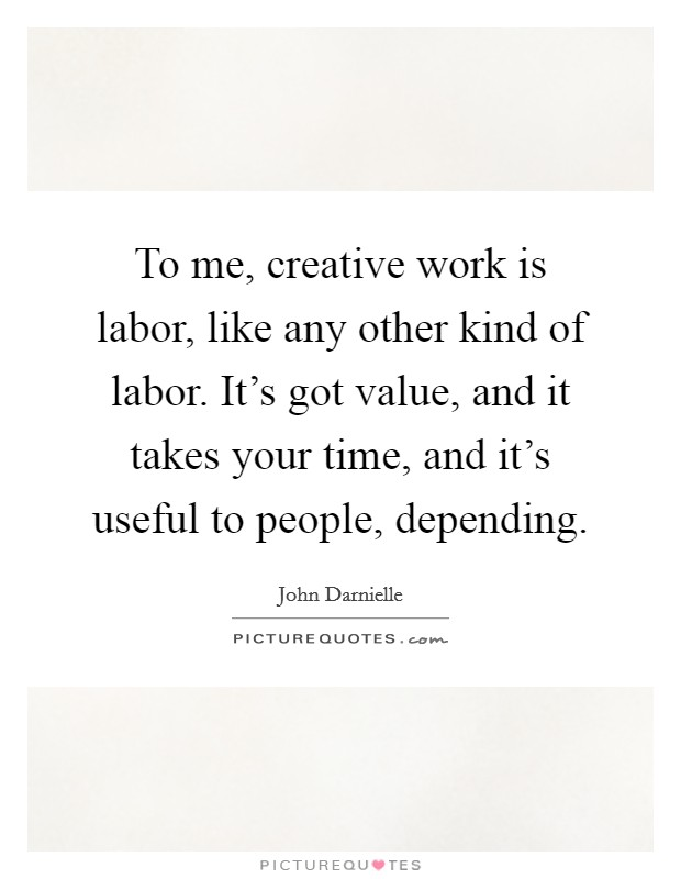 To me, creative work is labor, like any other kind of labor. It's got value, and it takes your time, and it's useful to people, depending Picture Quote #1