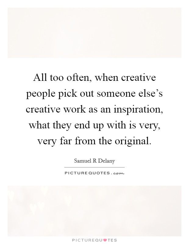 All too often, when creative people pick out someone else's creative work as an inspiration, what they end up with is very, very far from the original Picture Quote #1