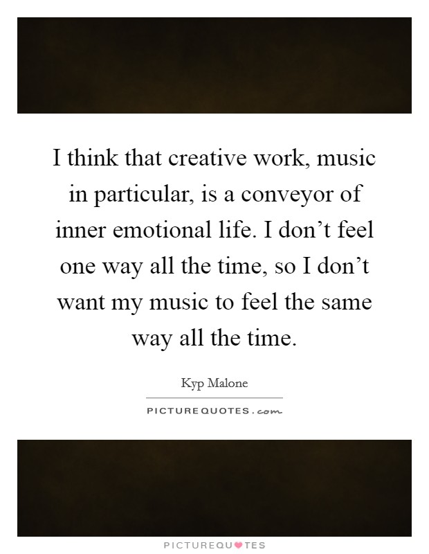 I think that creative work, music in particular, is a conveyor of inner emotional life. I don't feel one way all the time, so I don't want my music to feel the same way all the time Picture Quote #1
