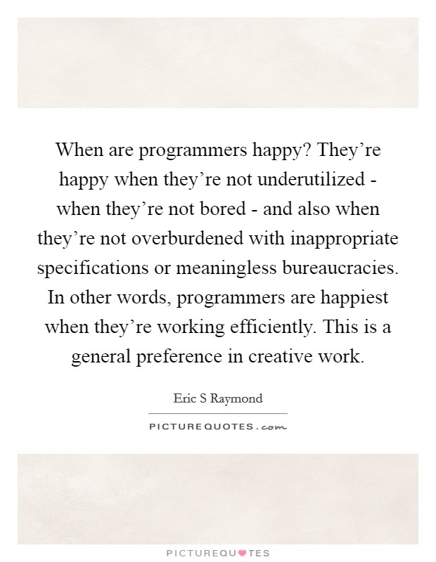 When are programmers happy? They're happy when they're not underutilized - when they're not bored - and also when they're not overburdened with inappropriate specifications or meaningless bureaucracies. In other words, programmers are happiest when they're working efficiently. This is a general preference in creative work Picture Quote #1