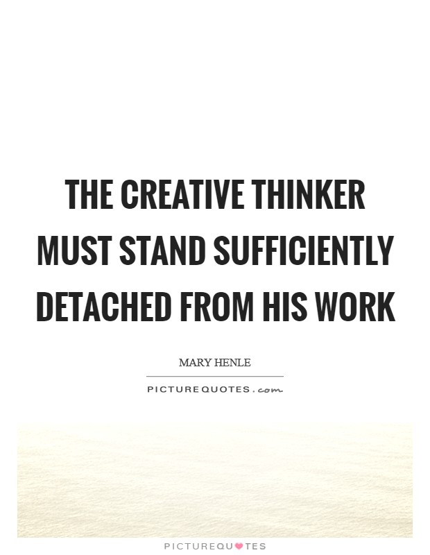 The creative thinker must stand sufficiently detached from his work Picture Quote #1