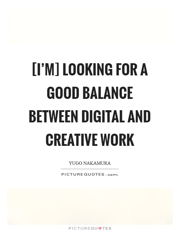 [I'm] looking for a good balance between digital and creative work Picture Quote #1