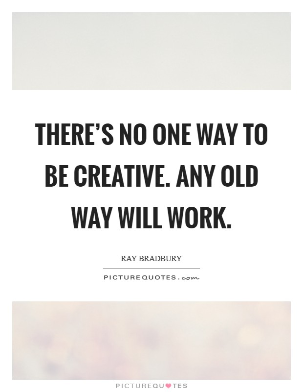 There's no one way to be creative. Any old way will work Picture Quote #1