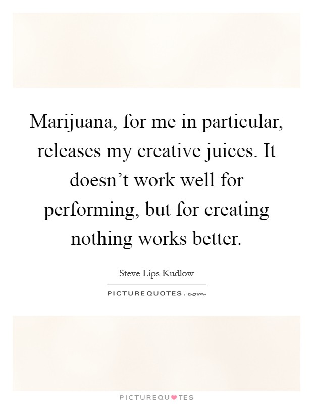 Marijuana, for me in particular, releases my creative juices. It doesn't work well for performing, but for creating nothing works better Picture Quote #1