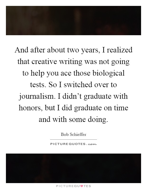 And after about two years, I realized that creative writing was not going to help you ace those biological tests. So I switched over to journalism. I didn't graduate with honors, but I did graduate on time and with some doing Picture Quote #1